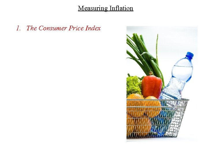 Measuring Inflation 1. The Consumer Price Index