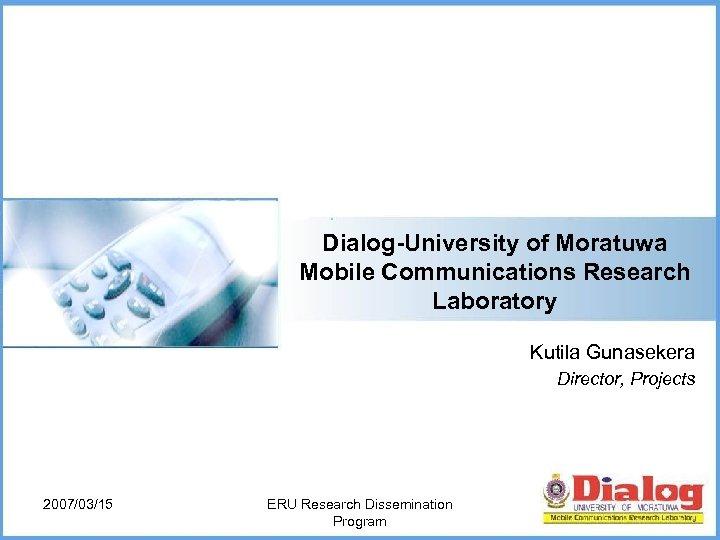 Dialog-University of Moratuwa Mobile Communications Research Laboratory Kutila Gunasekera Director, Projects 2007/03/15 ERU Research