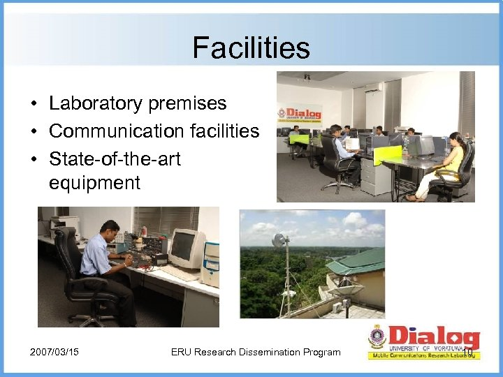 Facilities • Laboratory premises • Communication facilities • State-of-the-art equipment 2007/03/15 ERU Research Dissemination