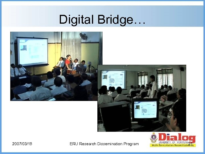 Digital Bridge… 2007/03/15 ERU Research Dissemination Program 21