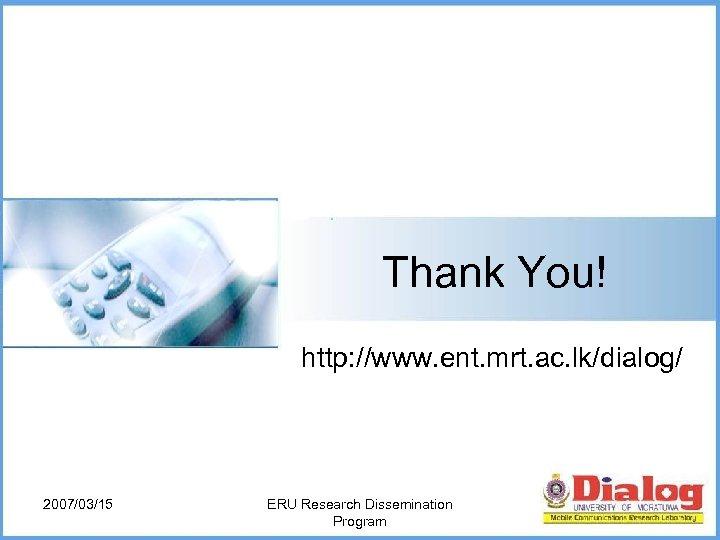 Thank You! http: //www. ent. mrt. ac. lk/dialog/ 2007/03/15 ERU Research Dissemination Program