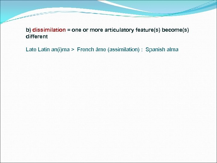 b) dissimilation = one or more articulatory feature(s) become(s) different Late Latin an(i)ma >