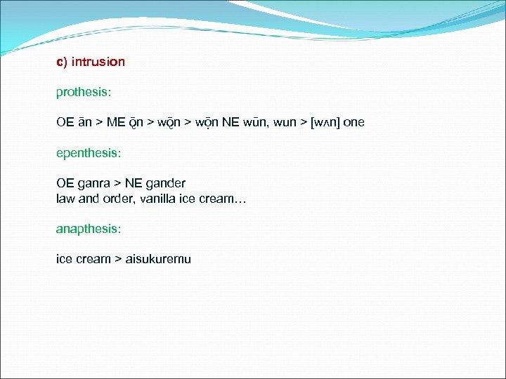 c) intrusion prothesis: OE ān > ME ǭn > wō n NE wūn, wun