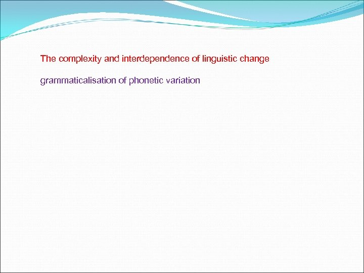 The complexity and interdependence of linguistic change grammaticalisation of phonetic variation