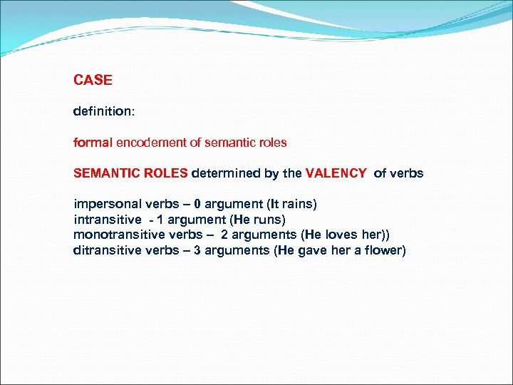 CASE definition: formal encodement of semantic roles SEMANTIC ROLES determined by the VALENCY of
