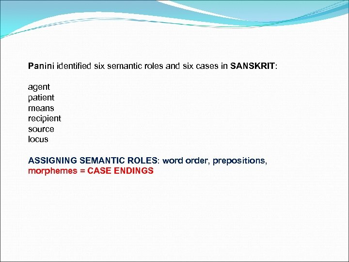 Panini identified six semantic roles and six cases in SANSKRIT: agent patient means recipient