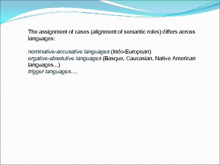 The assignment of cases (alignment of semantic roles) differs across languages: nominative-accusative languages (Indo-European)