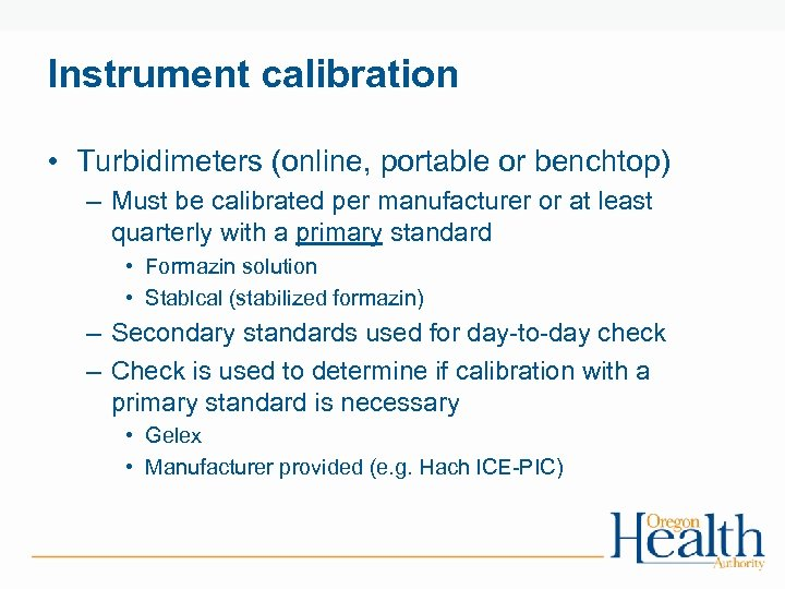 Instrument calibration • Turbidimeters (online, portable or benchtop) – Must be calibrated per manufacturer