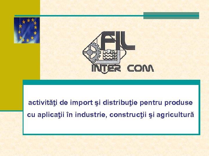 activităţi de import şi distribuţie pentru produse cu aplicaţii în industrie, construcţii şi agricultură