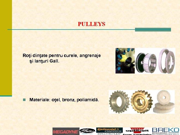 PULLEYS Roţi dinţate pentru curele, angrenaje şi lanţuri Gall. n Materiale: oţel, bronz, poliamidă.