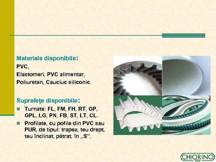 Materiale disponibile: PVC, Elastomeri, PVC alimentar, Poliuretan, Cauciuc siliconic. Suprafeţe disponibile: n Turnate: FL,