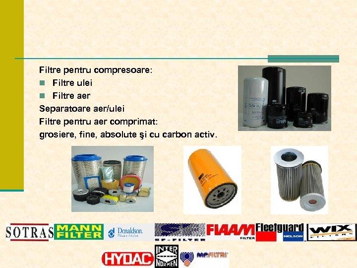 Filtre pentru compresoare: n Filtre ulei n Filtre aer Separatoare aer/ulei Filtre pentru aer