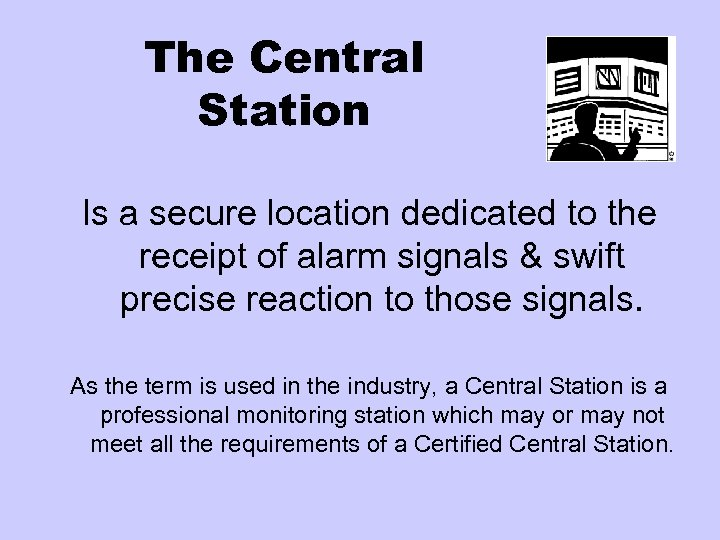 The Central Station Is a secure location dedicated to the receipt of alarm signals