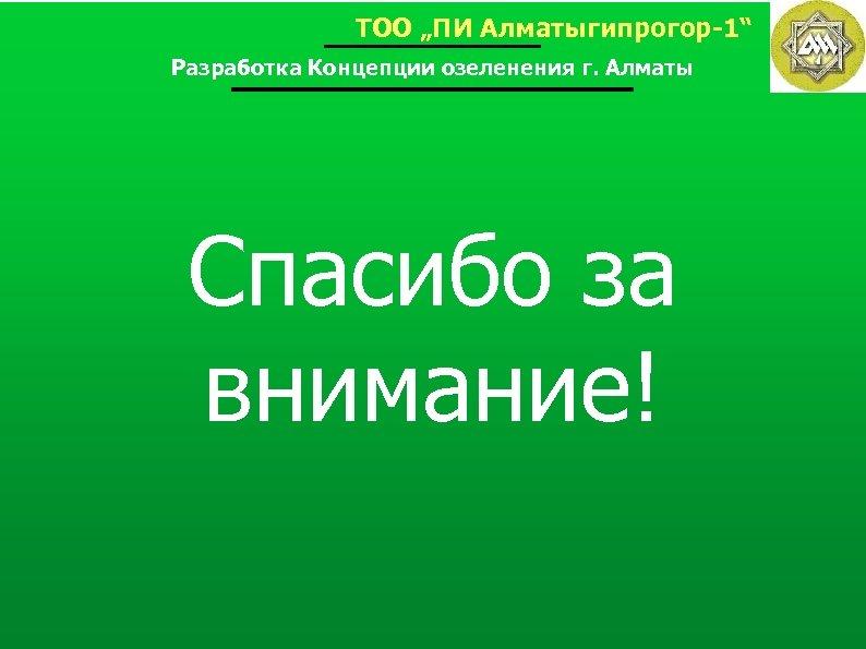 """ТОО """"ПИ Алматыгипрогор-1"""" Разработка Концепции озеленения г. Алматы Спасибо за внимание!"""