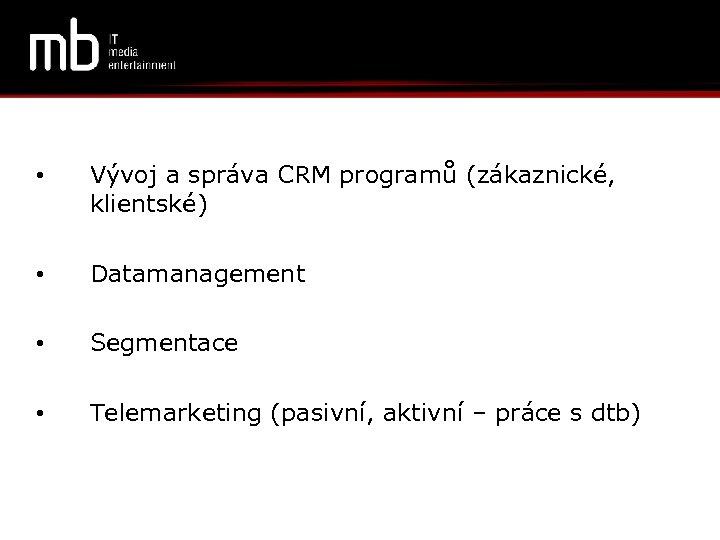 • Vývoj a správa CRM programů (zákaznické, klientské) • Datamanagement • Segmentace •