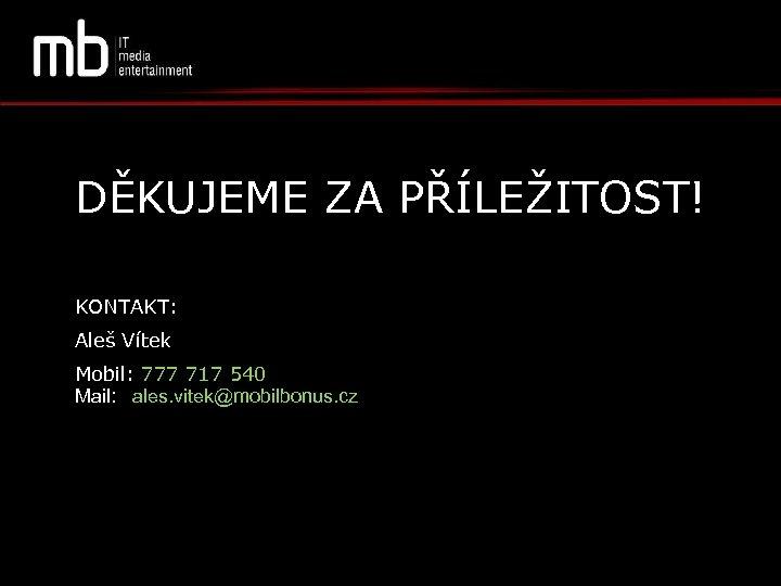 DĚKUJEME ZA PŘÍLEŽITOST! KONTAKT: Aleš Vítek Mobil: 777 717 540 Mail: aales. vitek@mobilbonus. cz