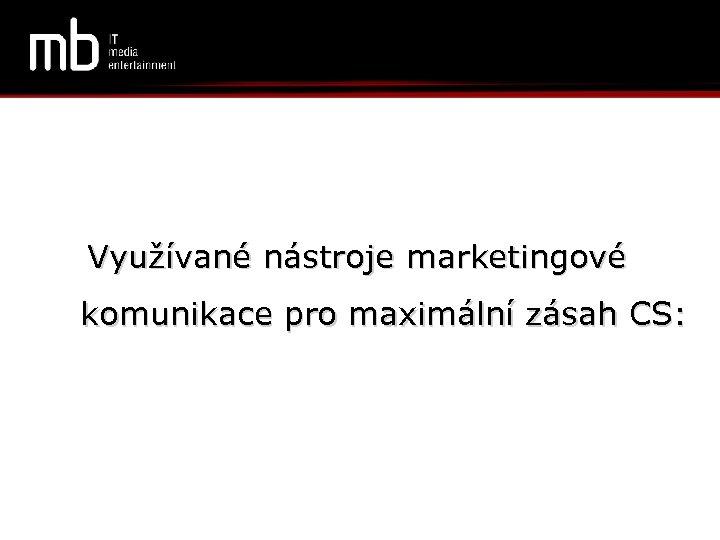 Využívané nástroje marketingové komunikace pro maximální zásah CS: