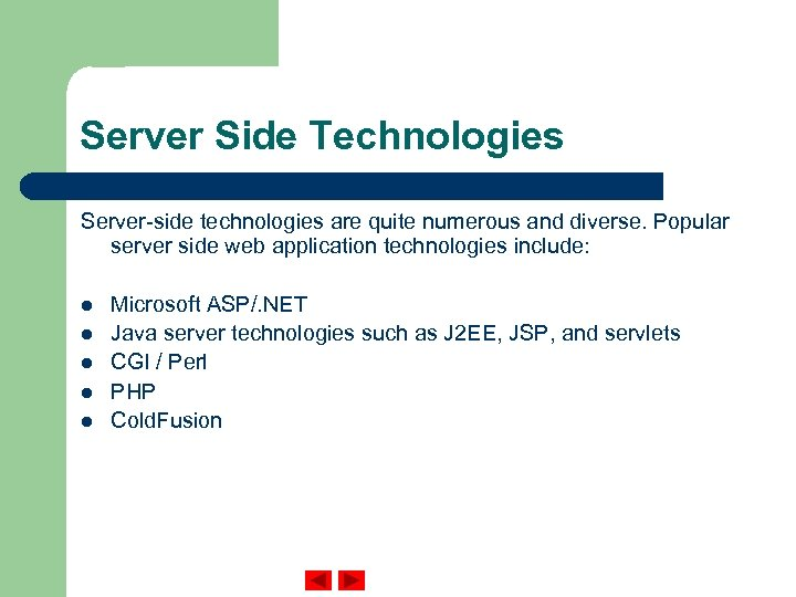 Server Side Technologies Server-side technologies are quite numerous and diverse. Popular server side web