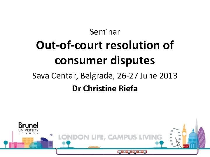 Seminar Out-of-court resolution of consumer disputes Sava Centar, Belgrade, 26 -27 June 2013 Dr