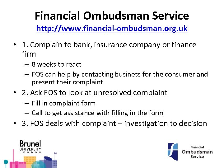 Financial Ombudsman Service http: //www. financial-ombudsman. org. uk • 1. Complain to bank, insurance