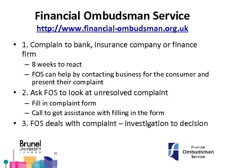 Financial Ombudsman Service http: //www. financial-ombudsman. org. uk • 1. Complain to bank, insurance