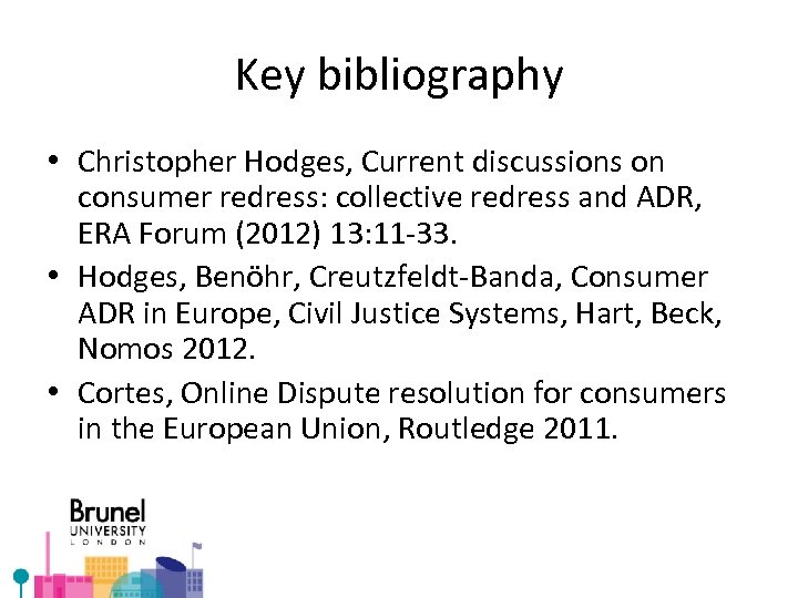 Key bibliography • Christopher Hodges, Current discussions on consumer redress: collective redress and ADR,