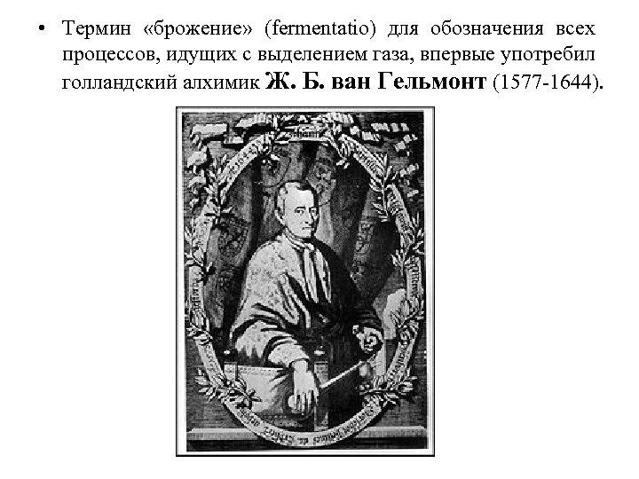 • Термин «брожение» (fermentatio) для обозначения всех процессов, идущих с выделением газа, впервые