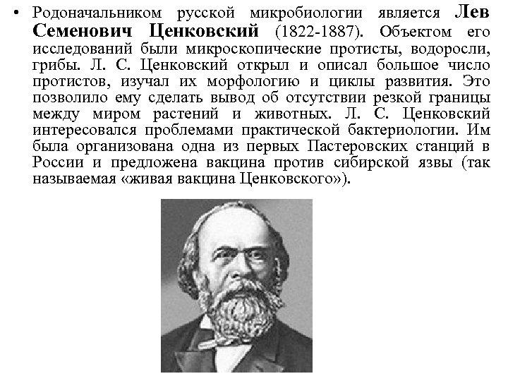 • Родоначальником русской микробиологии является Лев Семенович Ценковский (1822 -1887). Объектом его исследований