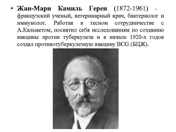 • Жан-Мари Камиль Герен (1872 -1961) – французский ученый, ветеринарный врач, бактериолог и