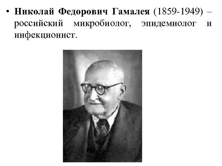 • Николай Федорович Гамалея (1859 -1949) – российский микробиолог, эпидемиолог и инфекционист.