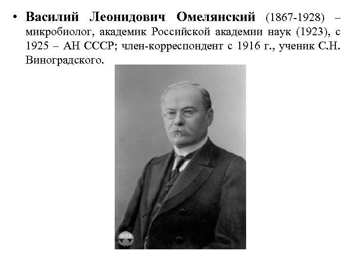 • Василий Леонидович Омелянский (1867 -1928) – микробиолог, академик Российской академии наук (1923),