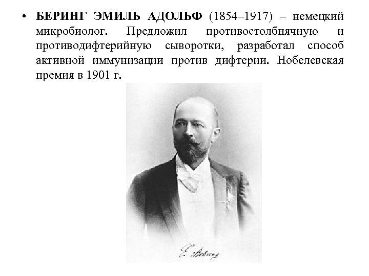 • БЕРИНГ ЭМИЛЬ АДОЛЬФ (1854– 1917) – немецкий микробиолог. Предложил противостолбнячную и противодифтерийную