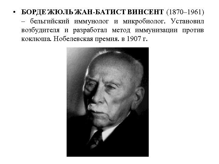 • БОРДЕ ЖЮЛЬ ЖАН-БАТИСТ ВИНСЕНТ (1870– 1961) – бельгийский иммунолог и микробиолог. Установил