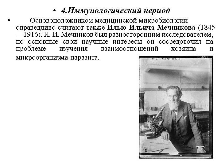 • 4. Иммунологический период • Основоположником медицинской микробиологии справедливо считают также Илью Ильича