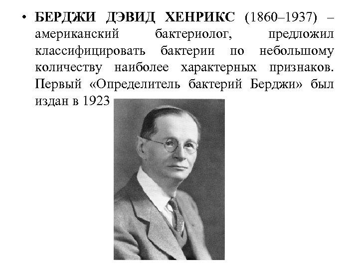 • БЕРДЖИ ДЭВИД ХЕНРИКС (1860– 1937) – американский бактериолог, предложил классифицировать бактерии по