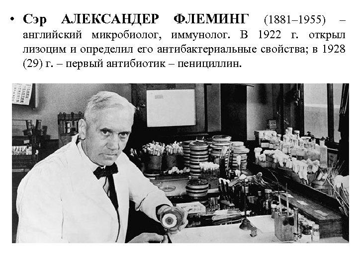• Сэр АЛЕКСАНДЕР ФЛЕМИНГ (1881– 1955) – английский микробиолог, иммунолог. В 1922 г.