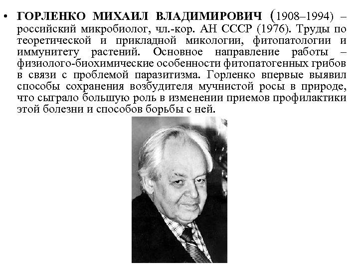 • ГОРЛЕНКО МИХАИЛ ВЛАДИМИРОВИЧ (1908– 1994) – российский микробиолог, чл. -кор. АН СССР