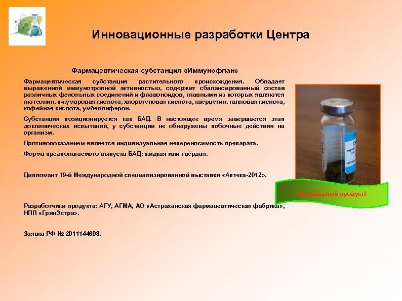 Инновационные разработки Центра Фармацевтическая субстанция «Иммунофлан» Фармацевтическая субстанция растительного происхождения. Обладает выраженной иммунотропной активностью,