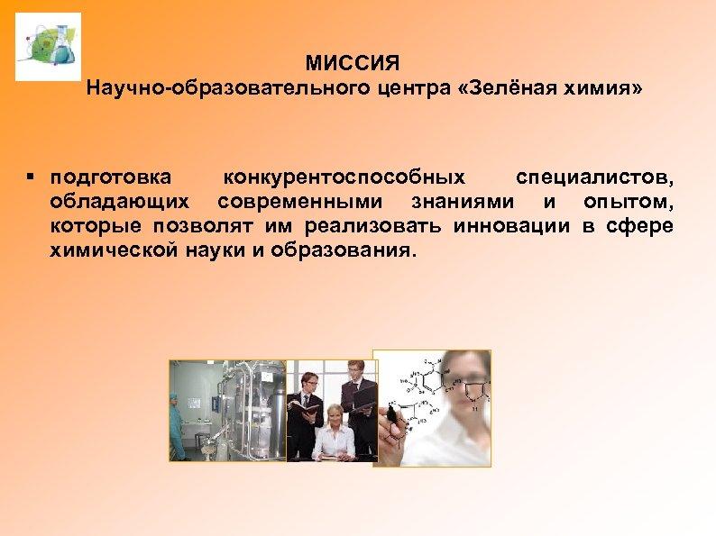 МИССИЯ Научно-образовательного центра «Зелёная химия» § подготовка конкурентоспособных специалистов, обладающих современными знаниями и опытом,