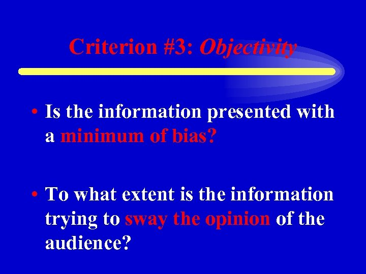 Criterion #3: Objectivity • Is the information presented with a minimum of bias? •