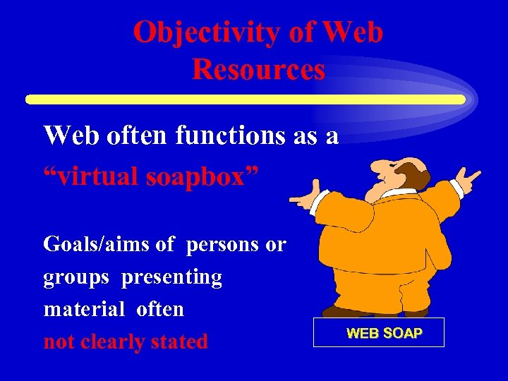 """Objectivity of Web Resources Web often functions as a """"virtual soapbox"""" Goals/aims of persons"""