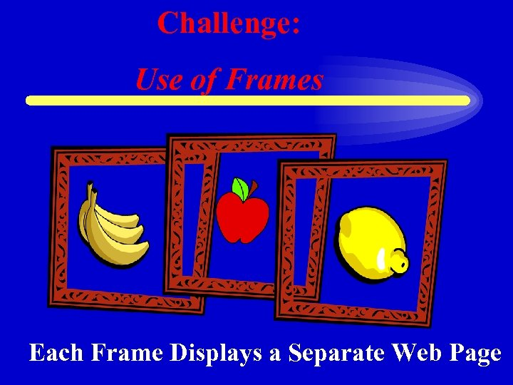 Challenge: Use of Frames Each Frame Displays a Separate Web Page