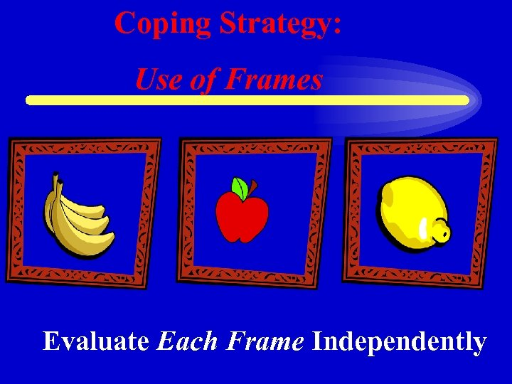 Coping Strategy: Use of Frames Evaluate Each Frame Independently