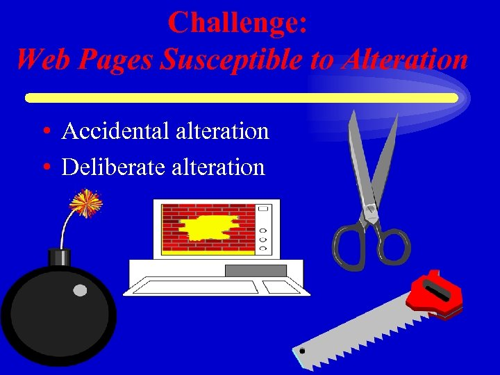 Challenge: Web Pages Susceptible to Alteration • Accidental alteration • Deliberate alteration