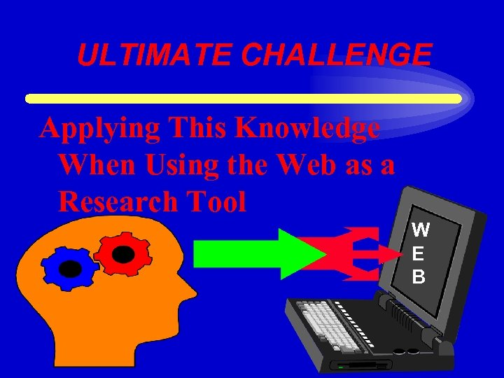 ULTIMATE CHALLENGE Applying This Knowledge When Using the Web as a Research Tool W