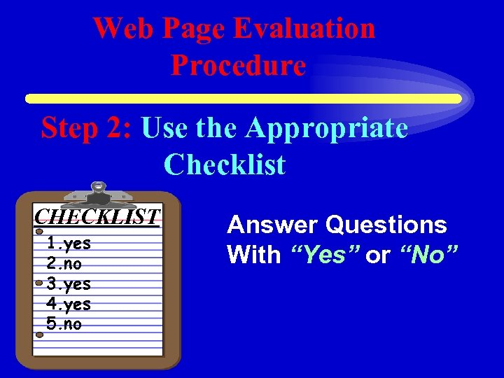 Web Page Evaluation Procedure Step 2: Use the Appropriate Checklist CHECKLIST 1. yes 2.