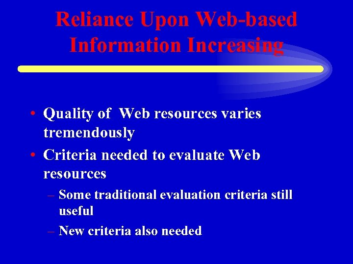 Reliance Upon Web-based Information Increasing • Quality of Web resources varies tremendously • Criteria