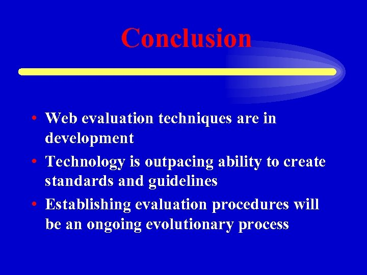 Conclusion • Web evaluation techniques are in development • Technology is outpacing ability to