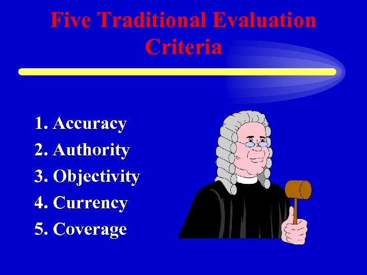 Five Traditional Evaluation Criteria 1. Accuracy 2. Authority 3. Objectivity 4. Currency 5. Coverage