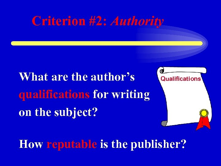 Criterion #2: Authority What are the author's qualifications for writing on the subject? Qualifications